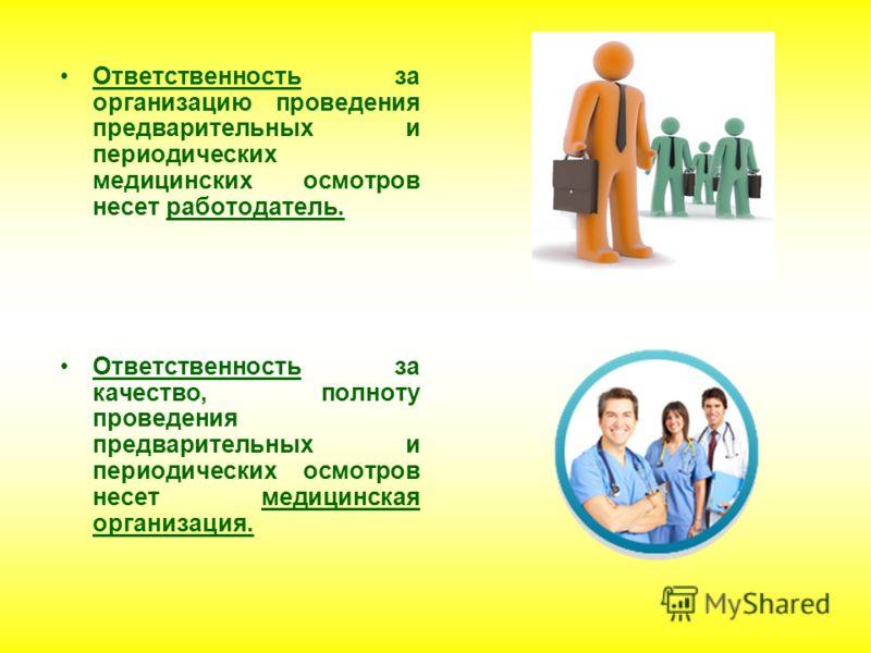Ответственность за организацию проведения предварительных и периодических медицинских осмотров несет работодатель. Ответственность за качество, полноту проведения предварительных и периодических осмотров несет медицинская организация.