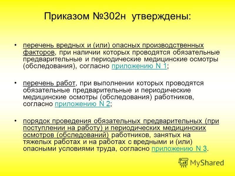 Приказом 302н утверждены: перечень вредных и (или) опасных производственных факторов, при наличии которых проводятся обязательные предварительные и периодические медицинские осмотры (обследования), согласно приложению N 1;приложению N 1 перечень рабо
