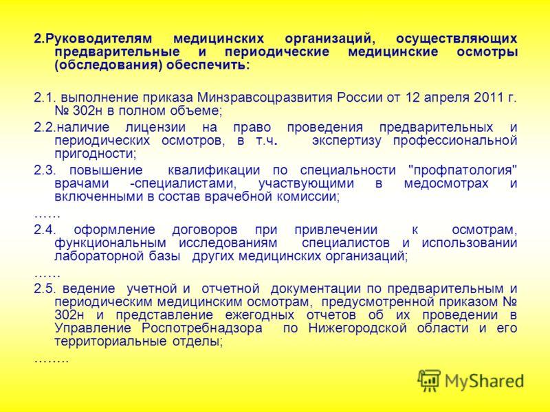 2.Руководителям медицинских организаций, осуществляющих предварительные и периодические медицинские осмотры (обследования) обеспечить: 2.1. выполнение приказа Минзравсоцразвития России от 12 апреля 2011 г. 302н в полном объеме; 2.2.наличие лицензии н