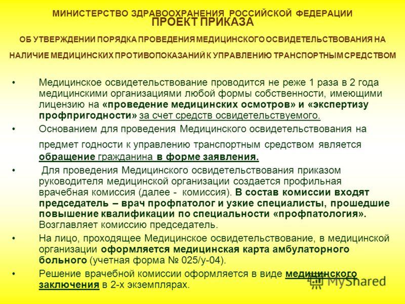 МИНИСТЕРСТВО ЗДРАВООХРАНЕНИЯ РОССИЙСКОЙ ФЕДЕРАЦИИ ПРОЕКТ ПРИКАЗА ОБ УТВЕРЖДЕНИИ ПОРЯДКА ПРОВЕДЕНИЯ МЕДИЦИНСКОГО ОСВИДЕТЕЛЬСТВОВАНИЯ НА НАЛИЧИЕ МЕДИЦИНСКИХ ПРОТИВОПОКАЗАНИЙ К УПРАВЛЕНИЮ ТРАНСПОРТНЫМ СРЕДСТВОМ Медицинское освидетельствование проводится