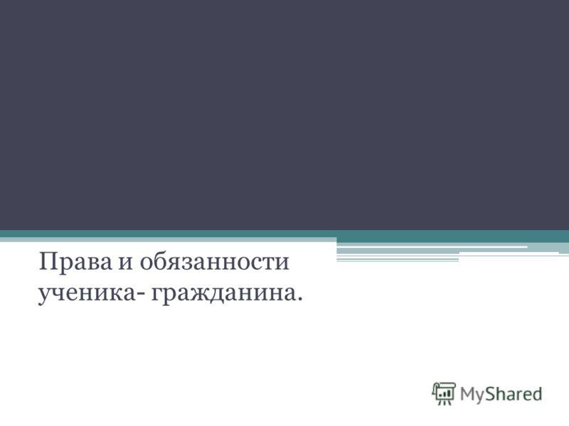 Права и обязанности ученика- гражданина.