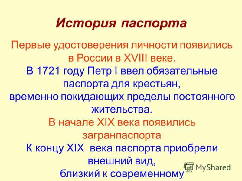 История паспорта Первые удостоверения личности появились в России в XVIII веке. В 1721 году Петр I ввел обязательные паспорта для крестьян, временно покидающих пределы постоянного жительства. В начале XIX века появились загранпаспорта К концу XIX век