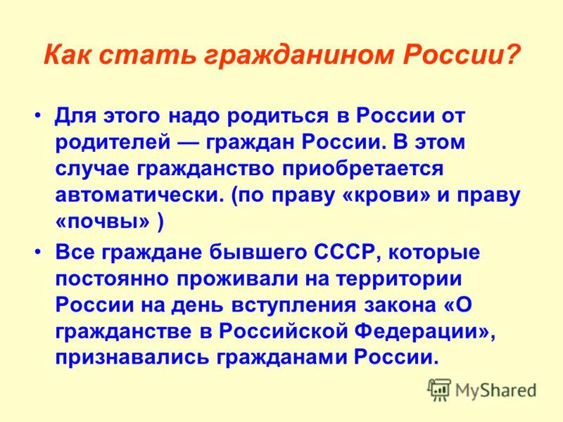 Как стать гражданином России? Для этого надо родиться в России от родителей граждан России. В этом случае гражданство приобретается автоматически. (по праву «крови» и праву «почвы» ) Все граждане бывшего СССР, которые постоянно проживали на территори