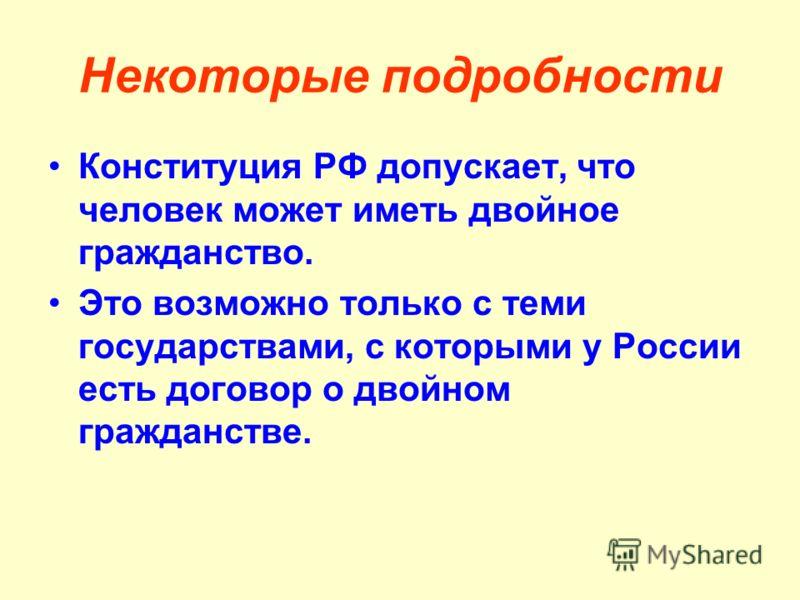 Некоторые подробности Конституция РФ допускает, что человек может иметь двойное гражданство. Это возможно только с теми государствами, с которыми у России есть договор о двойном гражданстве.