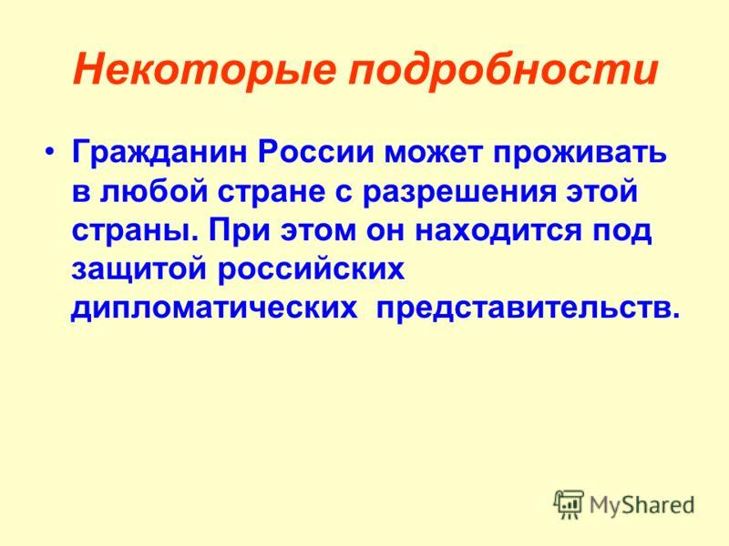 Некоторые подробности Гражданин России может проживать в любой стране с разрешения этой страны. При этом он находится под защитой российских дипломатических представительств.