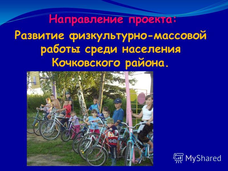 Направление проекта: Развитие физкультурно-массовой работы среди населения Кочковского района.