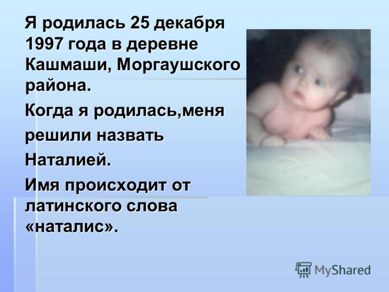 Я родилась 25 декабря 1997 года в деревне Кашмаши, Моргаушского района. Я родилась 25 декабря 1997 года в деревне Кашмаши, Моргаушского района. Когда я родилась,меня Когда я родилась,меня решили назвать решили назвать Наталией. Наталией. Имя происход