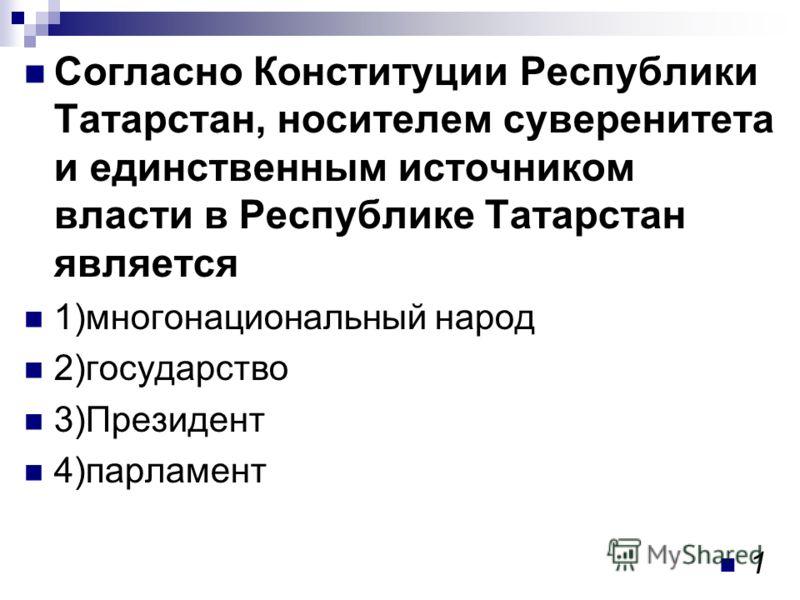 Согласно Конституции Республики Татарстан, носителем суверенитета и единственным источником власти в Республике Татарстан является 1)многонациональный народ 2)государство 3)Президент 4)парламент 1