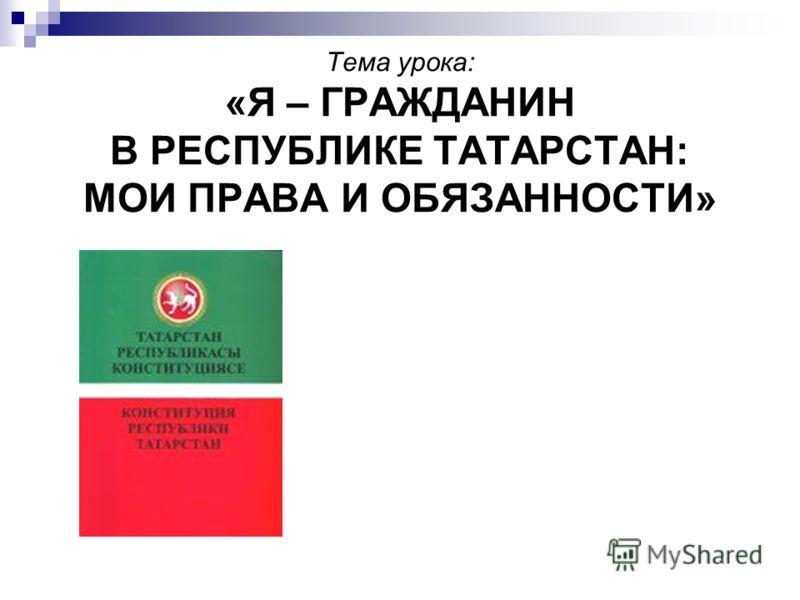 Тема урока: «Я – ГРАЖДАНИН В РЕСПУБЛИКЕ ТАТАРСТАН: МОИ ПРАВА И ОБЯЗАННОСТИ»