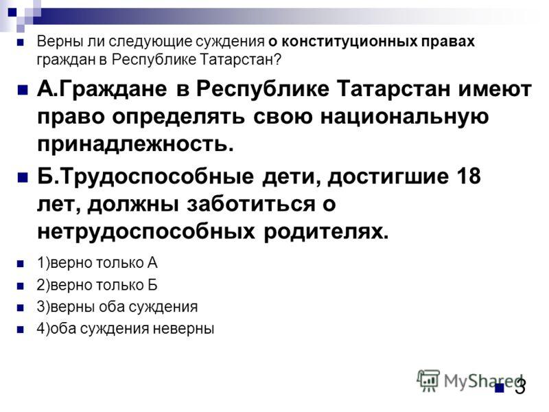 Верны ли следующие суждения о конституционных правах граждан в Республике Татарстан? А.Граждане в Республике Татарстан имеют право определять свою национальную принадлежность. Б.Трудоспособные дети, достигшие 18 лет, должны заботиться о нетрудоспособ