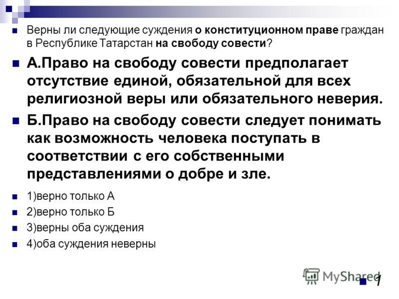 Верны ли следующие суждения о конституционном праве граждан в Республике Татарстан на свободу совести? А.Право на свободу совести предполагает отсутствие единой, обязательной для всех религиозной веры или обязательного неверия. Б.Право на свободу сов