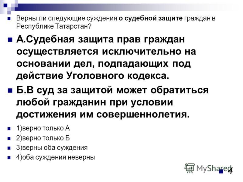 Верны ли следующие суждения о судебной защите граждан в Республике Татарстан? А.Судебная защита прав граждан осуществляется исключительно на основании дел, подпадающих под действие Уголовного кодекса. Б.В суд за защитой может обратиться любой граждан