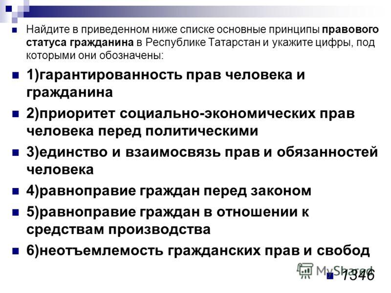 Найдите в приведенном ниже списке основные принципы правового статуса гражданина в Республике Татарстан и укажите цифры, под которыми они обозначены: 1)гарантированность прав человека и гражданина 2)приоритет социально-экономических прав человека пер
