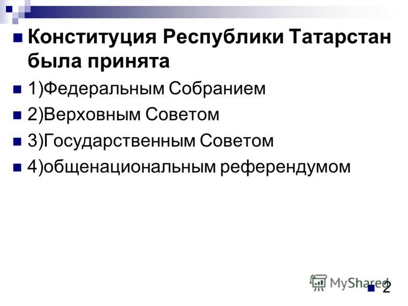 Конституция Республики Татарстан была принята 1)Федеральным Собранием 2)Верховным Советом 3)Государственным Советом 4)общенациональным референдумом 2