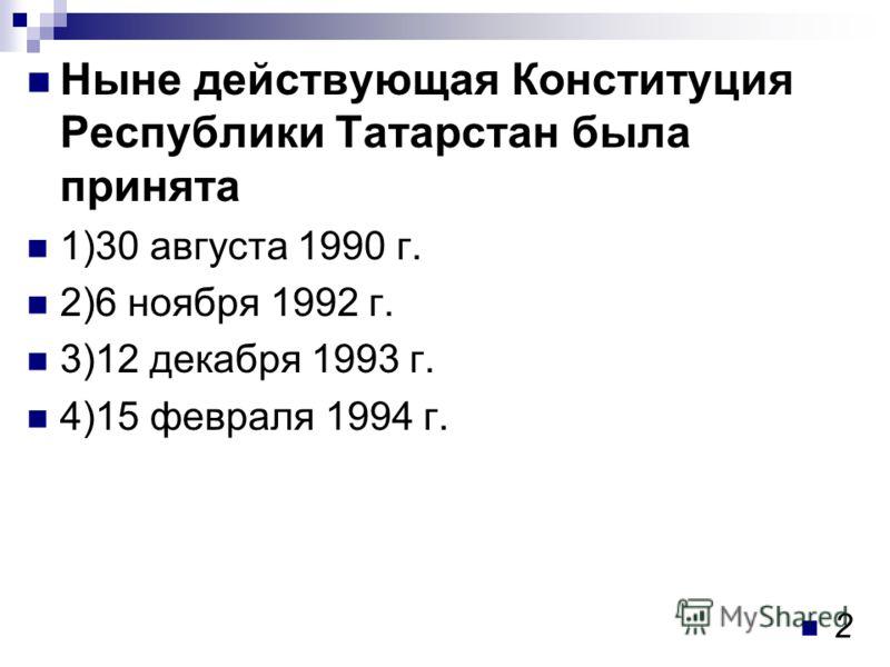 Ныне действующая Конституция Республики Татарстан была принята 1)30 августа 1990 г. 2)6 ноября 1992 г. 3)12 декабря 1993 г. 4)15 февраля 1994 г. 2