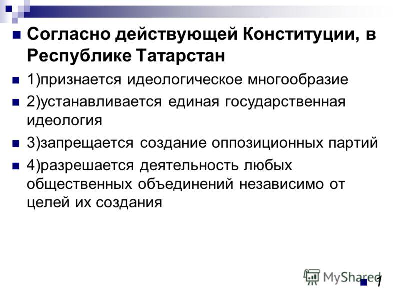 Согласно действующей Конституции, в Республике Татарстан 1)признается идеологическое многообразие 2)устанавливается единая государственная идеология 3)запрещается создание оппозиционных партий 4)разрешается деятельность любых общественных объединений