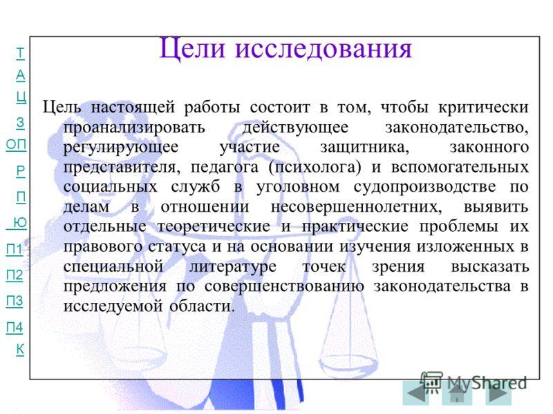 Т А Ц З ОП Р П Ю П1 П2 П3 П4 К Цели исследования Цель настоящей работы состоит в том, чтобы критически проанализировать действующее законодательство, регулирующее участие защитника, законного представителя, педагога (психолога) и вспомогательных соци