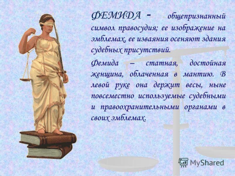 ФЕМИДА - – общепризнанный символ правосудия; ее изображение на эмблемах, ее изваяния осеняют здания судебных присутствий. Фемида – статная, достойная женщина, облаченная в мантию. В левой руке она держит весы, ныне повсеместно используемые судебными