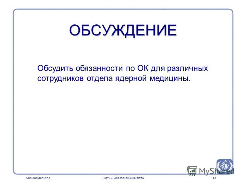 Nuclear Medicine Часть 9. Обеспечение качества113 ОБСУЖДЕНИЕ Обсудить обязанности по ОК для различных сотрудников отдела ядерной медицины.