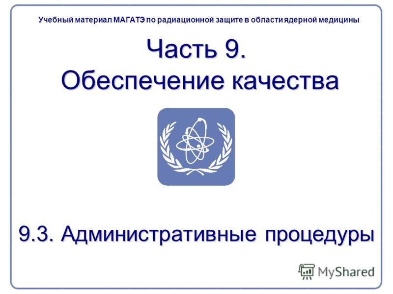 9.3. Административные процедуры Часть 9. Обеспечение качества Учебный материал МАГАТЭ по радиационной защите в области ядерной медицины