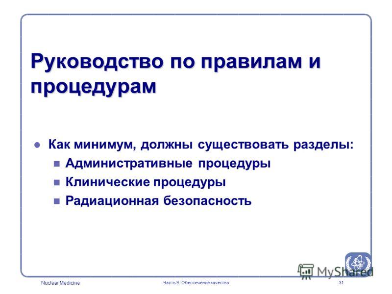 Nuclear Medicine Часть 9. Обеспечение качества31 Руководство по правилам и процедурам l l Как минимум, должны существовать разделы: n n Административные процедуры n n Клинические процедуры n n Радиационная безопасность