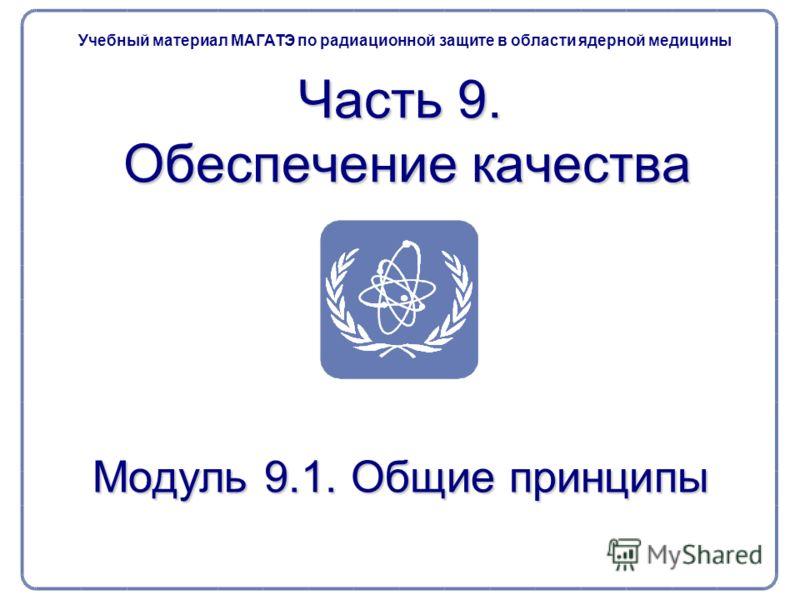 Часть 9. Обеспечение качества Учебный материал МАГАТЭ по радиационной защите в области ядерной медицины Модуль 9.1. Общие принципы