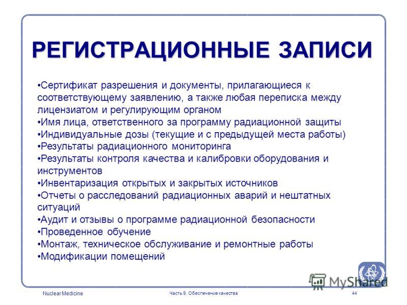 Nuclear Medicine Часть 9. Обеспечение качества44 РЕГИСТРАЦИОННЫЕ ЗАПИСИ Сертификат разрешения и документы, прилагающиеся к соответствующему заявлению, а также любая переписка между лицензиатом и регулирующим органом Имя лица, ответственного за програ