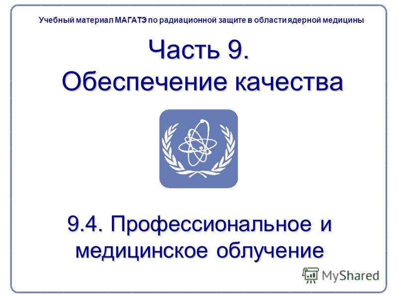 9.4. Профессиональное и медицинское облучение Часть 9. Обеспечение качества Учебный материал МАГАТЭ по радиационной защите в области ядерной медицины