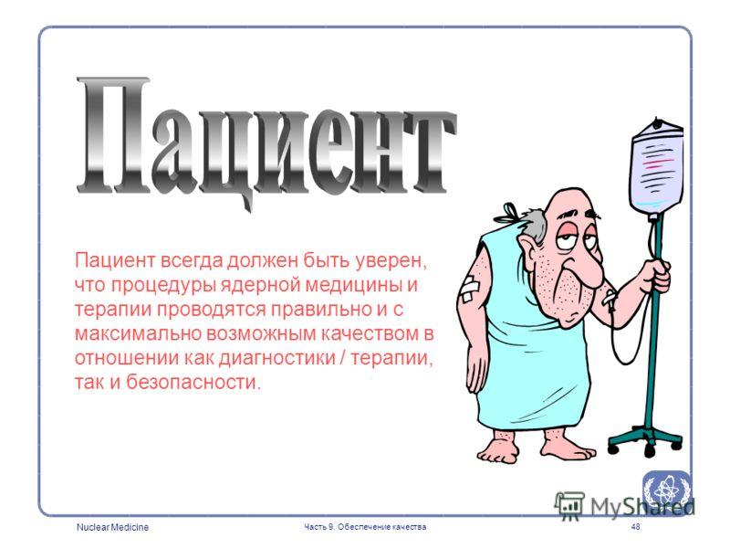 Nuclear Medicine Часть 9. Обеспечение качества48 Пациент всегда должен быть уверен, что процедуры ядерной медицины и терапии проводятся правильно и с максимально возможным качеством в отношении как диагностики / терапии, так и безопасности.