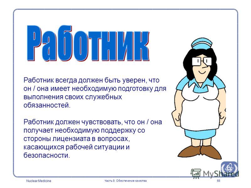 Nuclear Medicine Часть 9. Обеспечение качества56 Работник всегда должен быть уверен, что он / она имеет необходимую подготовку для выполнения своих служебных обязанностей. Работник должен чувствовать, что он / она получает необходимую поддержку со ст