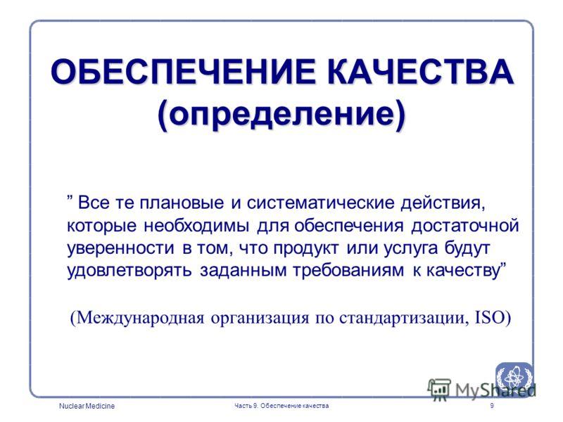 Nuclear Medicine Часть 9. Обеспечение качества9 ОБЕСПЕЧЕНИЕ КАЧЕСТВА (определение) Все те плановые и систематические действия, которые необходимы для обеспечения достаточной уверенности в том, что продукт или услуга будут удовлетворять заданным требо