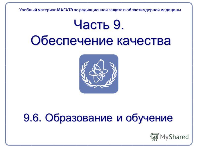 9.6. Образование и обучение Часть 9. Обеспечение качества Учебный материал МАГАТЭ по радиационной защите в области ядерной медицины