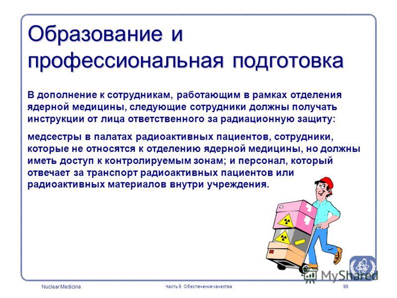 Nuclear Medicine Часть 9. Обеспечение качества99 Образование и профессиональная подготовка В дополнение к сотрудникам, работающим в рамках отделения ядерной медицины, следующие сотрудники должны получать инструкции от лица ответственного за радиацион