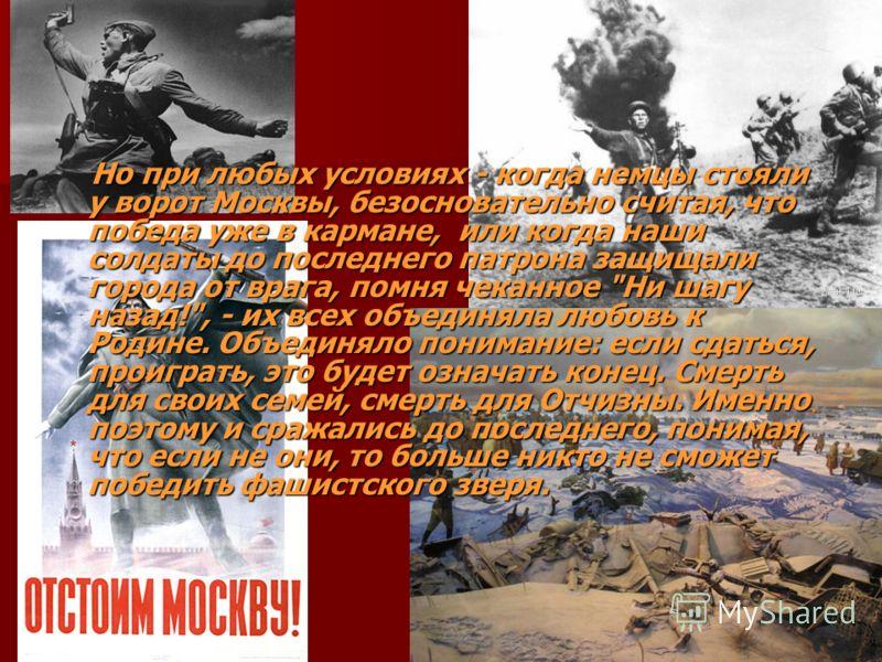 Но при любых условиях - когда немцы стояли у ворот Москвы, безосновательно считая, что победа уже в кармане, или когда наши солдаты до последнего патрона защищали города от врага, помня чеканное