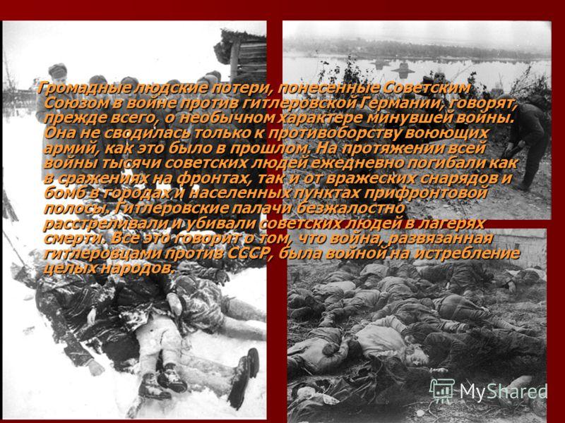 Громадные людские потери, понесенные Советским Союзом в войне против гитлеровской Германии, говорят, прежде всего, о необычном характере минувшей войны. Она не сводилась только к противоборству воюющих армий, как это было в прошлом. На протяжении все
