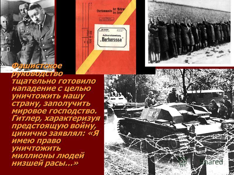 Фашистское руководство тщательно готовило нападение с целью уничтожить нашу страну, заполучить мировое господство. Гитлер, характеризуя предстоящую войну, цинично заявлял: «Я имею право уничтожить миллионы людей низшей расы…»