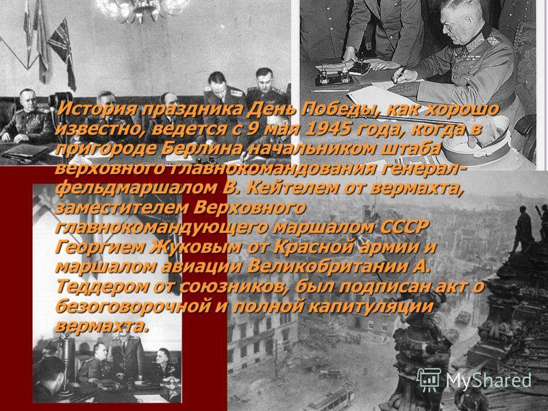 История праздника День Победы, как хорошо известно, ведется с 9 мая 1945 года, когда в пригороде Берлина начальником штаба верховного главнокомандования генерал- фельдмаршалом В. Кейтелем от вермахта, заместителем Верховного главнокомандующего маршал