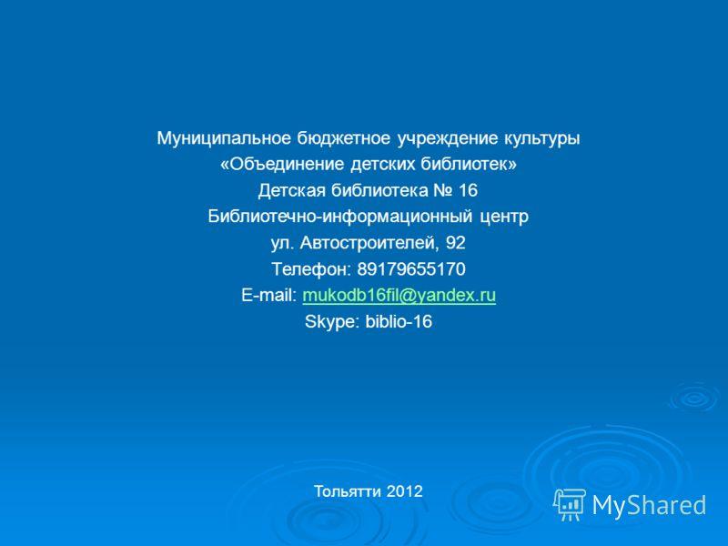Муниципальное бюджетное учреждение культуры «Объединение детских библиотек» Детская библиотека 16 Библиотечно-информационный центр ул. Автостроителей, 92 Телефон: 89179655170 E-mail: mukodb16fil@yandex.rumukodb16fil@yandex.ru Skype: biblio-16 Тольятт