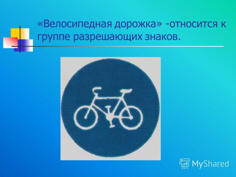 «Велосипедная дорожка» -относится к группе разрешающих знаков.