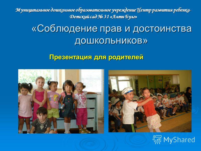 «Соблюдение прав и достоинства дошкольников» Презентация для родителей Муниципальное дошкольное образовательное учреждение Центр развития ребенка- Детский сад 31 «Алтн Булг»