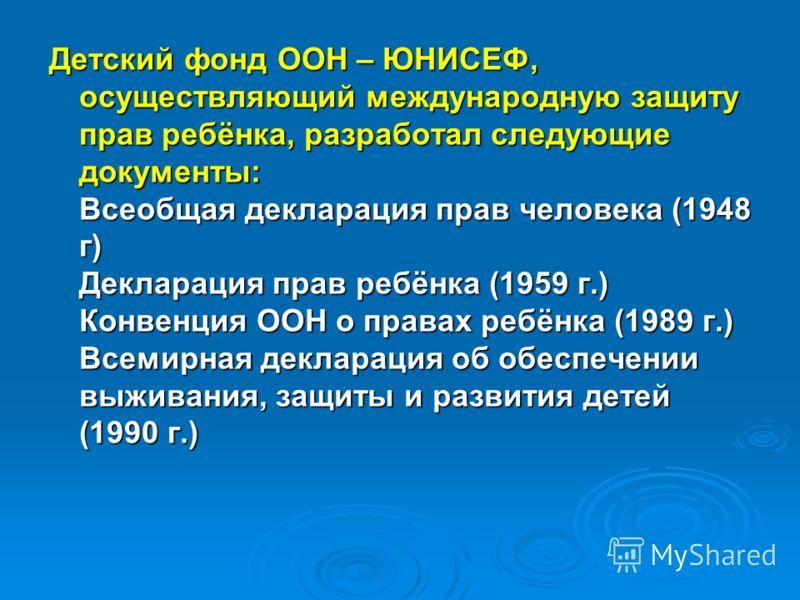 Детский фонд ООН – ЮНИСЕФ, осуществляющий международную защиту прав ребёнка, разработал следующие документы: Всеобщая декларация прав человека (1948 г) Декларация прав ребёнка (1959 г.) Конвенция ООН о правах ребёнка (1989 г.) Всемирная декларация об