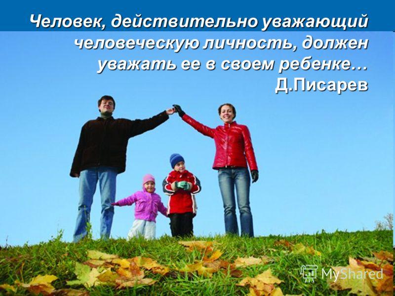 Человек, действительно уважающий человеческую личность, должен уважать ее в своем ребенке… Д.Писарев