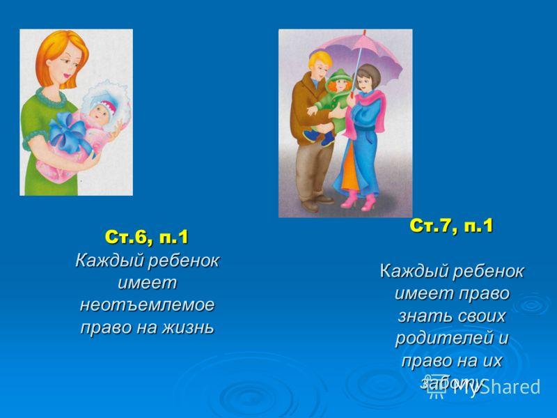 Ст.6, п.1 Каждый ребенок имеет неотъемлемое право на жизнь Ст.7, п.1 Каждый ребенок имеет право знать своих родителей и право на их заботу
