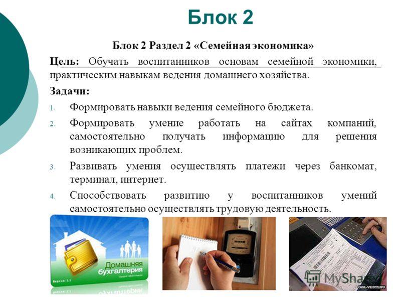 Блок 2 Блок 2 Раздел 2 «Семейная экономика» Цель: Обучать воспитанников основам семейной экономики, практическим навыкам ведения домашнего хозяйства. Задачи: 1. Формировать навыки ведения семейного бюджета. 2. Формировать умение работать на сайтах ко