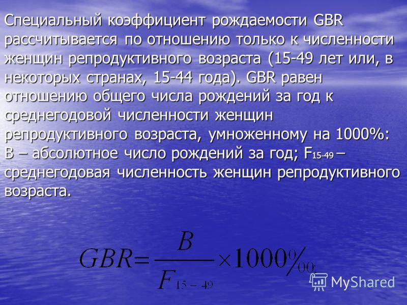 Специальный коэффициент рождаемости GBR рассчитывается по отношению только к численности женщин репродуктивного возраста (15-49 лет или, в некоторых странах, 15-44 года). GBR равен отношению общего числа рождений за год к среднегодовой численности же
