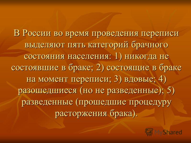 В России во время проведения переписи выделяют пять категорий брачного состояния населения: 1) никогда не состоявшие в браке; 2) состоящие в браке на момент переписи; 3) вдовые; 4) разошедшиеся (но не разведенные); 5) разведенные (прошедшие процедуру