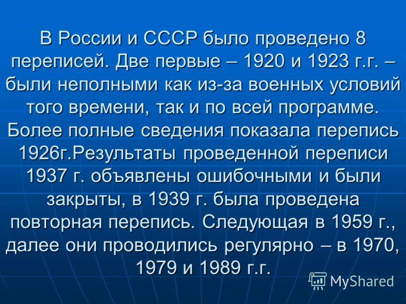 В России и СССР было проведено 8 переписей. Две первые – 1920 и 1923 г.г. – были неполными как из-за военных условий того времени, так и по всей программе. Более полные сведения показала перепись 1926г.Результаты проведенной переписи 1937 г. объявлен