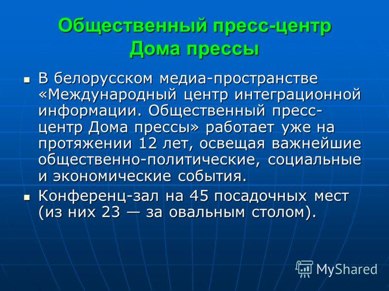 Общественный пресс-центр Дома прессы В белорусском медиа-пространстве «Международный центр интеграционной информации. Общественный пресс- центр Дома прессы» работает уже на протяжении 12 лет, освещая важнейшие общественно-политические, социальные и э