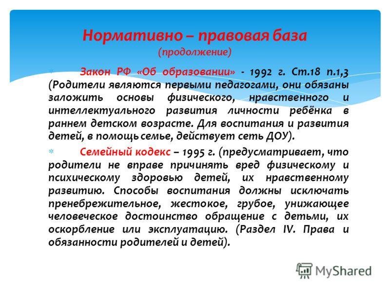 Закон РФ «Об образовании» - 1992 г. Ст.18 п.1,3 (Родители являются первыми педагогами, они обязаны заложить основы физического, нравственного и интеллектуального развития личности ребёнка в раннем детском возрасте. Для воспитания и развития детей, в