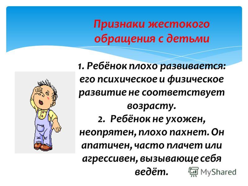 Признаки жестокого обращения с детьми 1. Ребёнок плохо развивается: его психическое и физическое развитие не соответствует возрасту. 2. Ребёнок не ухожен, неопрятен, плохо пахнет. Он апатичен, часто плачет или агрессивен, вызывающе себя ведёт.